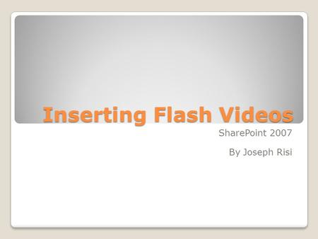 Inserting Flash Videos SharePoint 2007 By Joseph Risi.