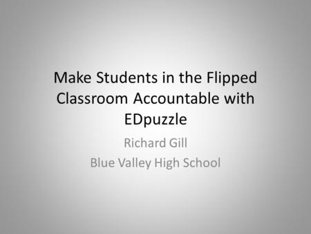 Make Students in the Flipped Classroom Accountable with EDpuzzle Richard Gill Blue Valley High School.