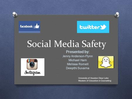 Social Media Safety Presented by: Jenny Anderson-Flynn Michael Ham Melissa Romell Deepthi Suvarna University of Houston Clear Lake Masters of Education.