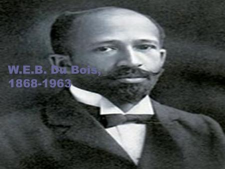 W.E.B. Du Bois, 1868-1963. Objectives: What argument is DuBois making? How does he support his argument? What does this piece tell us about the education.