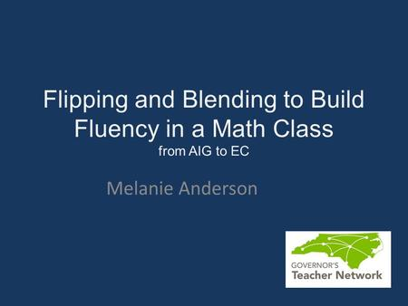 Flipping and Blending to Build Fluency in a Math Class from AIG to EC Melanie Anderson.