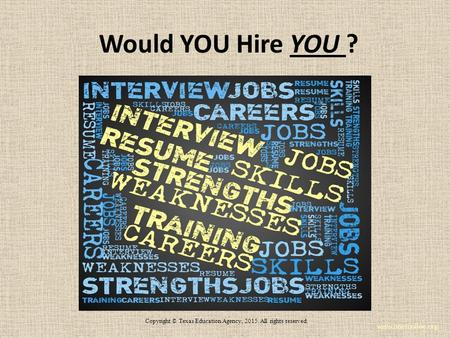 Would YOU Hire YOU ? www.onetonline.org Copyright © Texas Education Agency, 2015. All rights reserved.
