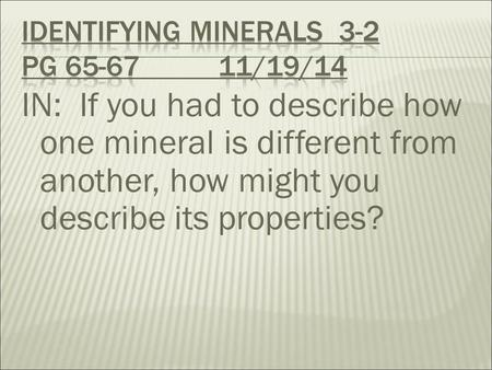 IN: If you had to describe how one mineral is different from another, how might you describe its properties?