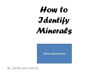 How to Identify Minerals By: (write your name) Draw a picture here.
