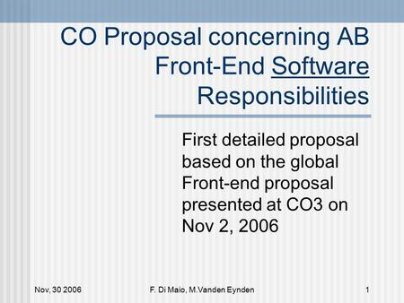 Nov, 30 2006F. Di Maio, M.Vanden Eynden1 CO Proposal concerning AB Front-End Software Responsibilities First detailed proposal based on the global Front-end.