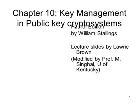 1 Chapter 10: Key Management in Public key cryptosystems Fourth Edition by William Stallings Lecture slides by Lawrie Brown (Modified by Prof. M. Singhal,