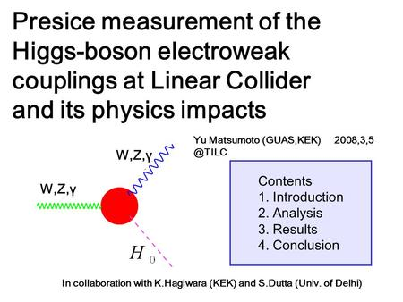 Contents 1. Introduction 2. Analysis 3. Results 4. Conclusion Presice measurement of the Higgs-boson electroweak couplings at Linear Collider and its physics.