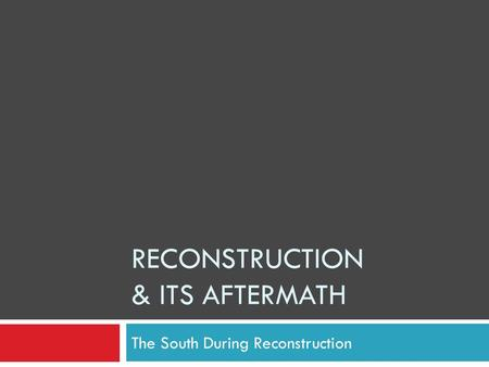 RECONSTRUCTION & ITS AFTERMATH The South During Reconstruction.