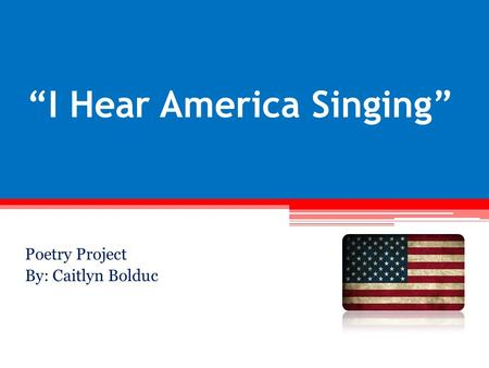 """I Hear America Singing"" Poetry Project By: Caitlyn Bolduc."
