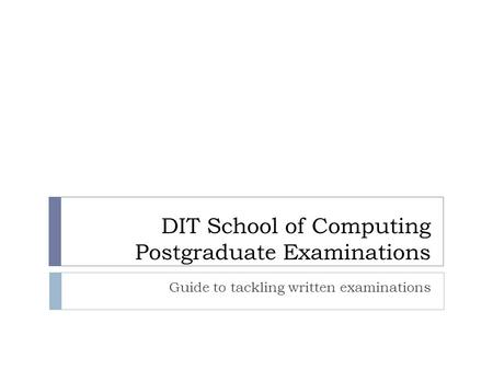DIT School of Computing Postgraduate Examinations Guide to tackling written examinations.