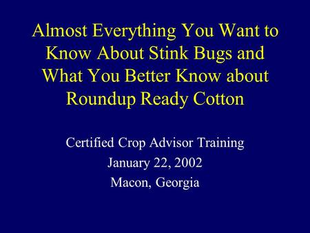 Almost Everything You Want to Know About Stink Bugs and What You Better Know about Roundup Ready Cotton Certified Crop Advisor Training January 22, 2002.
