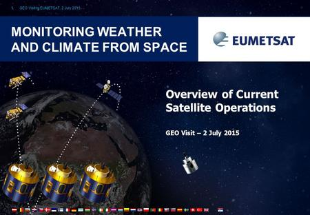 GEO Visit to EUMETSAT, 2 July 20151 MONITORING WEATHER AND CLIMATE FROM SPACE Overview of Current Satellite Operations GEO Visit – 2 July 2015.