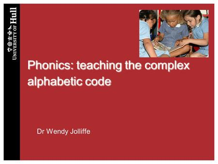 Phonics: teaching the complex alphabetic code Dr Wendy Jolliffe.
