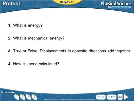 Go to section Pretest 1.What is energy? 2.What is mechanical energy? 3.True or False: Displacements in opposite directions add together. 4.How is speed.
