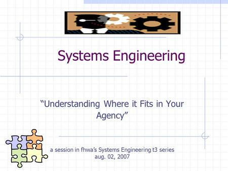 "Systems Engineering ""Understanding Where it Fits in Your Agency"" a session in fhwa's Systems Engineering t3 series aug. 02, 2007."