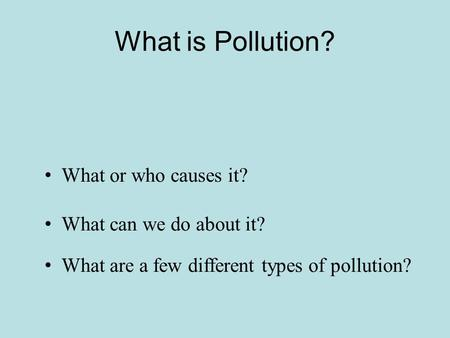 What is Pollution? What can we do about it? What or who causes it? What are a few different types of pollution?
