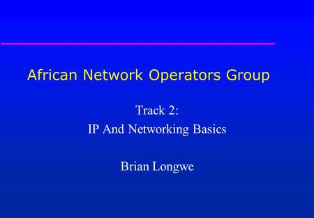 African Network Operators Group Track 2: IP And Networking Basics Brian Longwe.