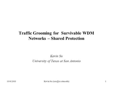 10/6/2003Kevin Su Traffic Grooming for Survivable WDM Networks – Shared Protection Kevin Su University of Texas at San Antonio.