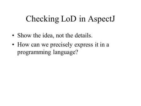 Checking LoD in AspectJ Show the idea, not the details. How can we precisely express it in a programming language?