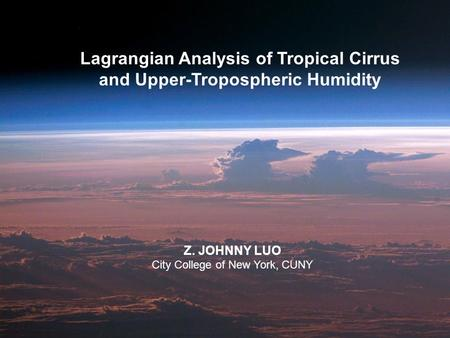 Lagrangian Analysis of Tropical Cirrus and Upper-Tropospheric Humidity Z. JOHNNY LUO City College of New York, CUNY.