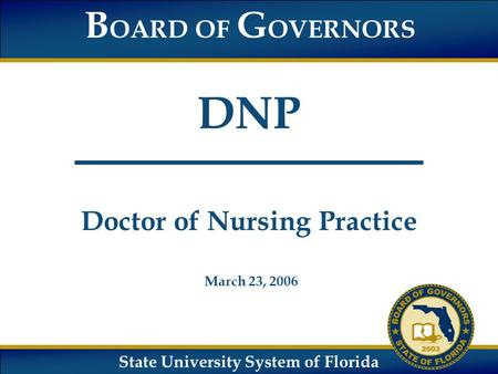 State University System of Florida B OARD OF G OVERNORS DNP Doctor of Nursing Practice March 23, 2006.