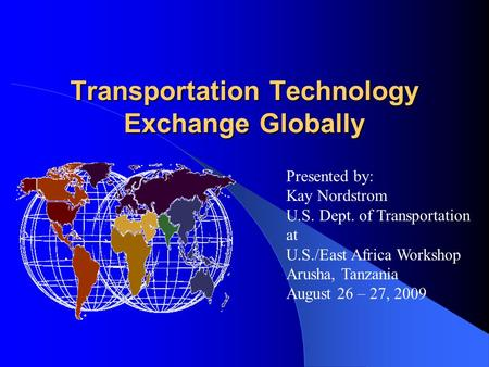 Transportation Technology Exchange Globally Presented by: Kay Nordstrom U.S. Dept. of Transportation at U.S./East Africa Workshop Arusha, Tanzania August.