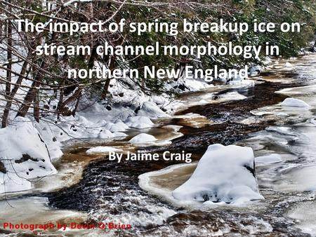 The impact of spring breakup ice on stream channel morphology in northern New England By Jaime Craig.