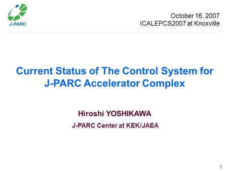 1 Current Status of The Control System for J-PARC Accelerator Complex Hiroshi YOSHIKAWA J-PARC Center at KEK/JAEA October 16, 2007 ICALEPCS2007 at Knoxville.