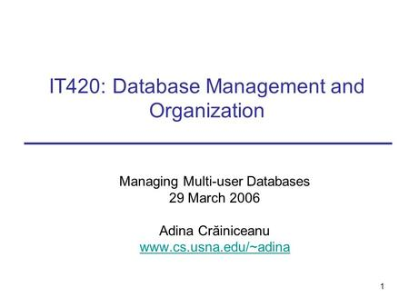 1 IT420: Database Management and Organization Managing Multi-user Databases 29 March 2006 Adina Crăiniceanu www.cs.usna.edu/~adina.