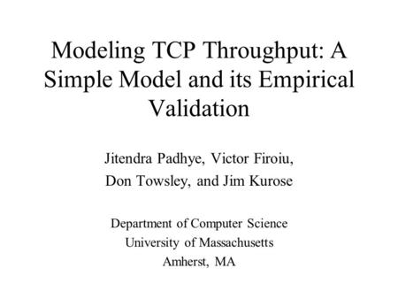 Modeling TCP Throughput: A Simple Model and its Empirical Validation Jitendra Padhye, Victor Firoiu, Don Towsley, and Jim Kurose Department of Computer.