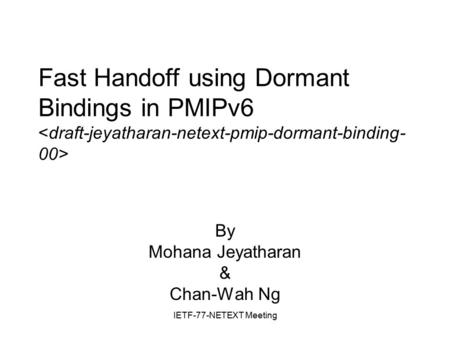 IETF-77-NETEXT Meeting Fast Handoff using Dormant Bindings in PMIPv6 By Mohana Jeyatharan & Chan-Wah Ng.