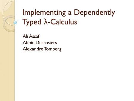 Implementing a Dependently Typed λ -Calculus Ali Assaf Abbie Desrosiers Alexandre Tomberg.