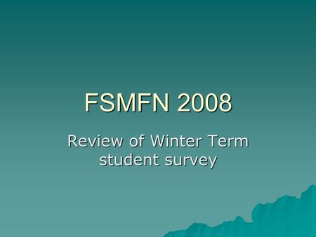 FSMFN 2008 Review of Winter Term student survey. Less winter respondents ChoicesFall 07 Wint er 08 Summer 07 CNEP14744.4% 9141.6% 15646.3 CFNP11033.2%