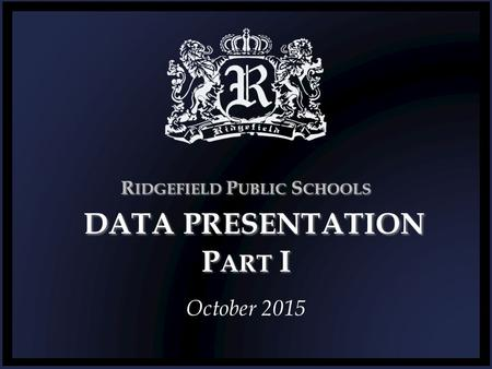 R IDGEFIELD P UBLIC S CHOOLS DATA PRESENTATION P ART I October 2015.