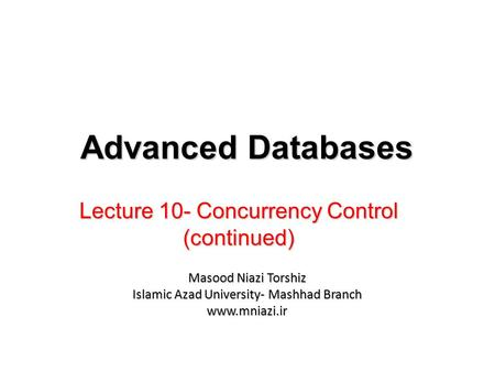 Lecture 10- Concurrency Control (continued) Advanced Databases Masood Niazi Torshiz Islamic Azad University- Mashhad Branch www.mniazi.ir.