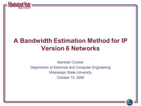 A Bandwidth Estimation Method for IP Version 6 Networks Marshall Crocker Department of Electrical and Computer Engineering Mississippi State University.
