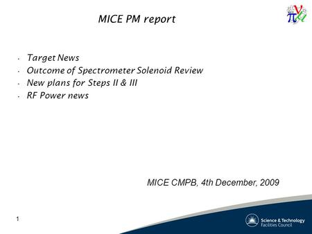 1 MICE PM report Target News Outcome of Spectrometer Solenoid Review New plans for Steps II & III RF Power news MICE CMPB, 4th December, 2009.