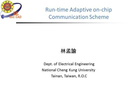 Run-time Adaptive on-chip Communication Scheme 林孟諭 Dept. of Electrical Engineering National Cheng Kung University Tainan, Taiwan, R.O.C.