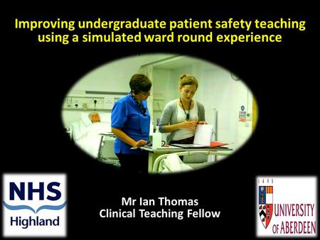 Improving undergraduate patient safety teaching using a simulated ward round experience Mr Ian Thomas Clinical Teaching Fellow.