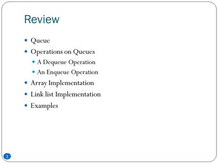 Review 1 Queue Operations on Queues A Dequeue Operation An Enqueue Operation Array Implementation Link list Implementation Examples.