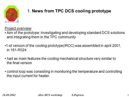 16.09.2002Alice DCS workshop S.Popescu 1 1. News from TPC DCS cooling prototype Project overview: Aim of the prototype: investigating and developing standard.