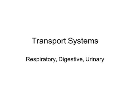 Transport Systems Respiratory, Digestive, Urinary.