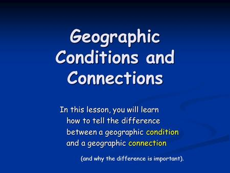 Geographic Conditions and Connections In this lesson, you will learn how to tell the difference how to tell the difference between a geographic condition.