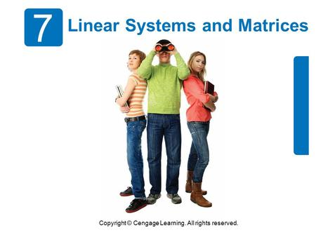 Copyright © Cengage Learning. All rights reserved. 7 Linear Systems and Matrices.