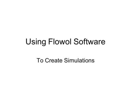 Using Flowol Software To Create Simulations. Simulation Software What is simulation software? It is software designed to SIMULATE situations and the responses.