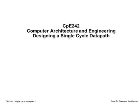 CPE 442 single-cycle datapath.1 Intro. To Computer Architecture CpE242 Computer Architecture and Engineering Designing a Single Cycle Datapath.