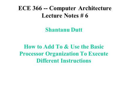 ECE 366 -- Computer Architecture Lecture Notes # 6 Shantanu Dutt How to Add To & Use the Basic Processor Organization To Execute Different Instructions.