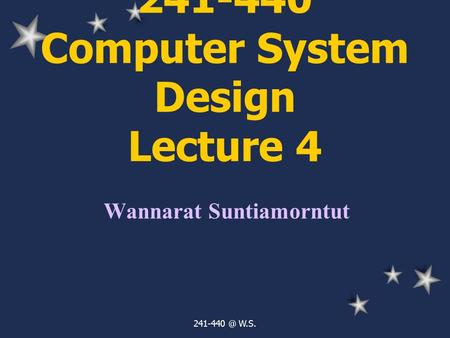 W.S. 241-440 Computer System Design Lecture 4 Wannarat Suntiamorntut.