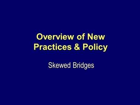 Overview of New Practices & Policy Skewed Bridges.