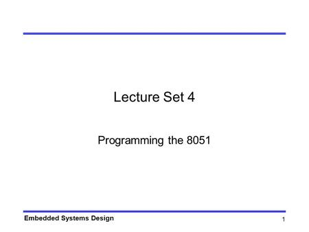 Embedded Systems Design 1 Lecture Set 4 Programming the 8051.